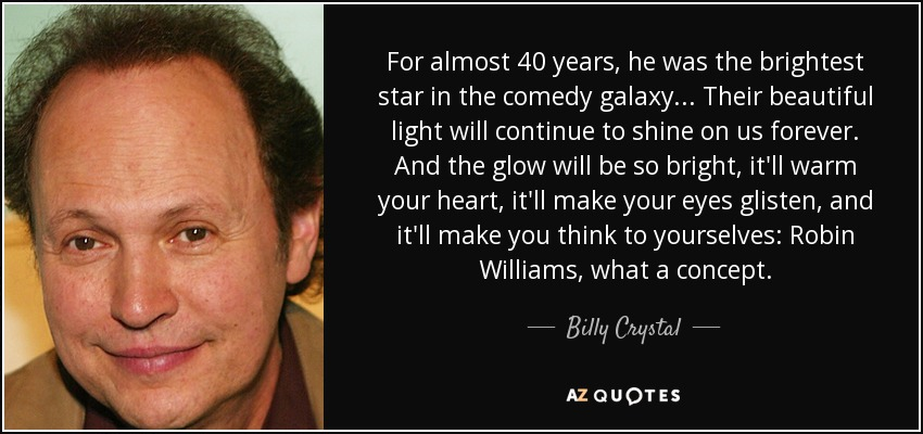 For almost 40 years, he was the brightest star in the comedy galaxy... Their beautiful light will continue to shine on us forever. And the glow will be so bright, it'll warm your heart, it'll make your eyes glisten, and it'll make you think to yourselves: Robin Williams, what a concept. - Billy Crystal