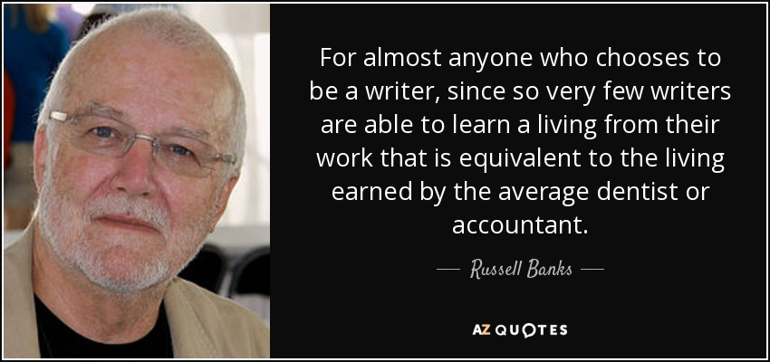 For almost anyone who chooses to be a writer, since so very few writers are able to learn a living from their work that is equivalent to the living earned by the average dentist or accountant. - Russell Banks