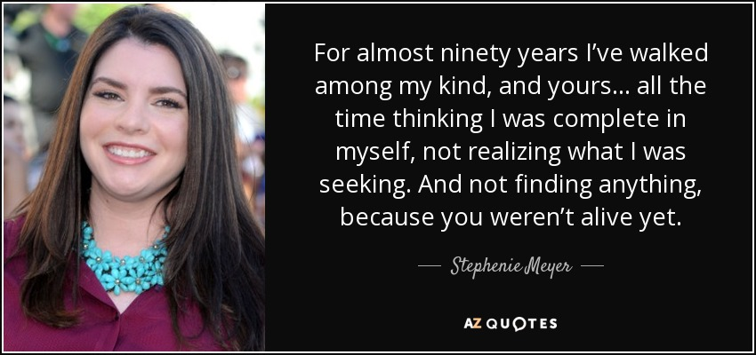 For almost ninety years I've walked among my kind, and yours… all the time thinking I was complete in myself, not realizing what I was seeking. And not finding anything, because you weren't alive yet. - Stephenie Meyer