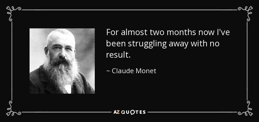 For almost two months now I've been struggling away with no result. - Claude Monet