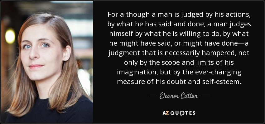 For although a man is judged by his actions, by what he has said and done, a man judges himself by what he is willing to do, by what he might have said, or might have done—a judgment that is necessarily hampered, not only by the scope and limits of his imagination, but by the ever-changing measure of his doubt and self-esteem. - Eleanor Catton