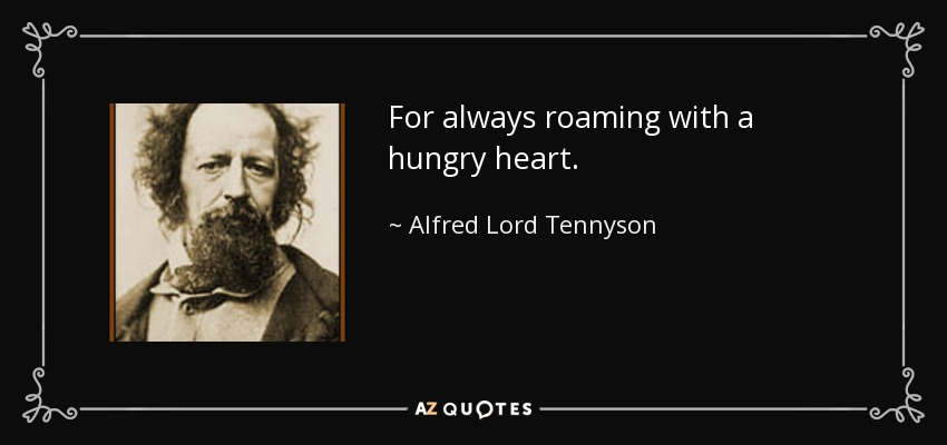 For always roaming with a hungry heart. - Alfred Lord Tennyson