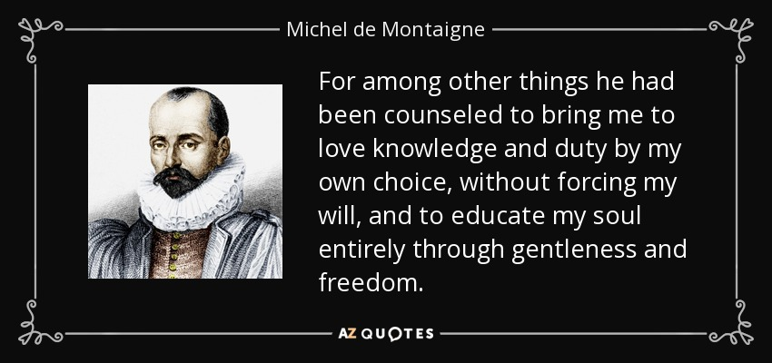 For among other things he had been counseled to bring me to love knowledge and duty by my own choice, without forcing my will, and to educate my soul entirely through gentleness and freedom. - Michel de Montaigne