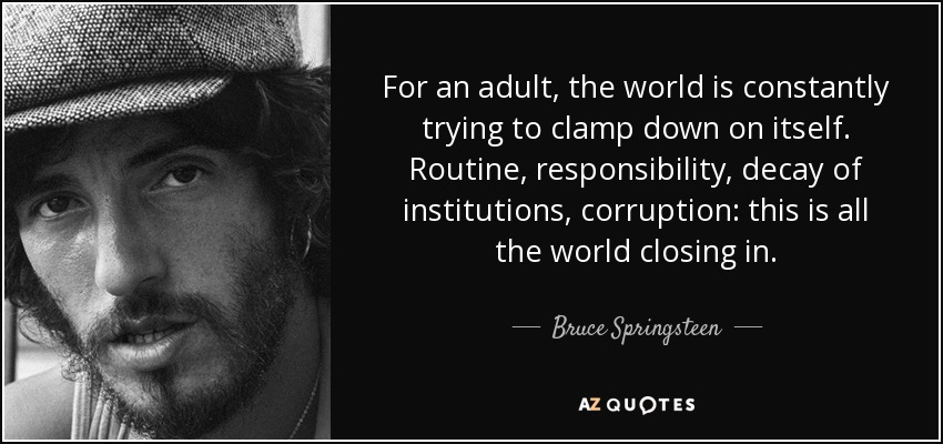 For an adult, the world is constantly trying to clamp down on itself. Routine, responsibility, decay of institutions, corruption: this is all the world closing in. - Bruce Springsteen