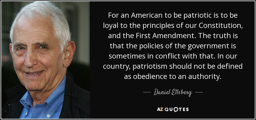 For an American to be patriotic is to be loyal to the principles of our Constitution, and the First Amendment. The truth is that the policies of the government is sometimes in conflict with that. In our country, patriotism should not be defined as obedience to an authority. - Daniel Ellsberg
