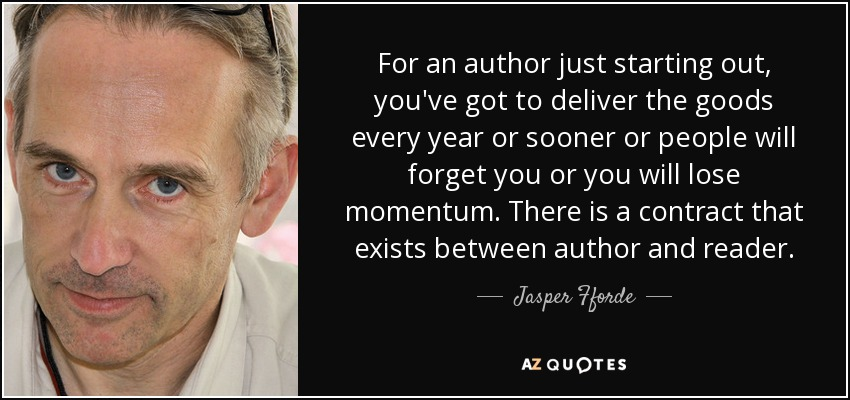 For an author just starting out, you've got to deliver the goods every year or sooner or people will forget you or you will lose momentum. There is a contract that exists between author and reader. - Jasper Fforde