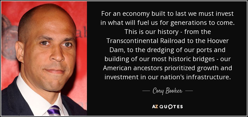 For an economy built to last we must invest in what will fuel us for generations to come. This is our history - from the Transcontinental Railroad to the Hoover Dam, to the dredging of our ports and building of our most historic bridges - our American ancestors prioritized growth and investment in our nation's infrastructure. - Cory Booker