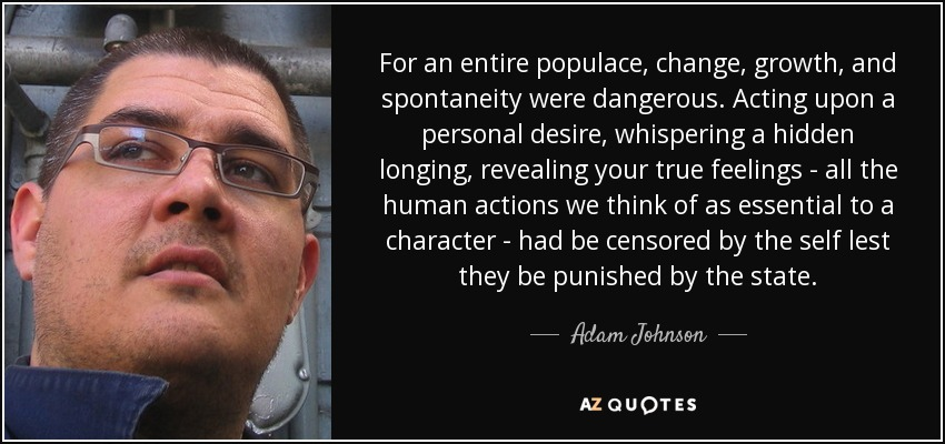 For an entire populace, change, growth, and spontaneity were dangerous. Acting upon a personal desire, whispering a hidden longing, revealing your true feelings - all the human actions we think of as essential to a character - had be censored by the self lest they be punished by the state. - Adam Johnson