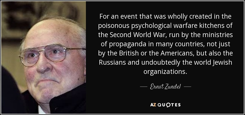 For an event that was wholly created in the poisonous psychological warfare kitchens of the Second World War, run by the ministries of propaganda in many countries, not just by the British or the Americans, but also the Russians and undoubtedly the world Jewish organizations. - Ernst Zundel