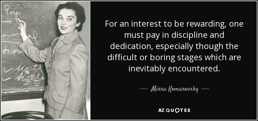 For an interest to be rewarding, one must pay in discipline and dedication, especially though the difficult or boring stages which are inevitably encountered. - Mirra Komarovsky