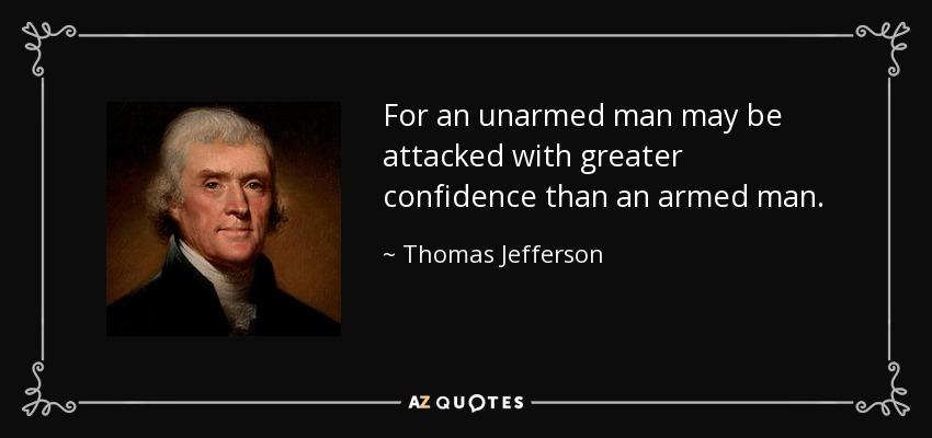For an unarmed man may be attacked with greater confidence than an armed man. - Thomas Jefferson