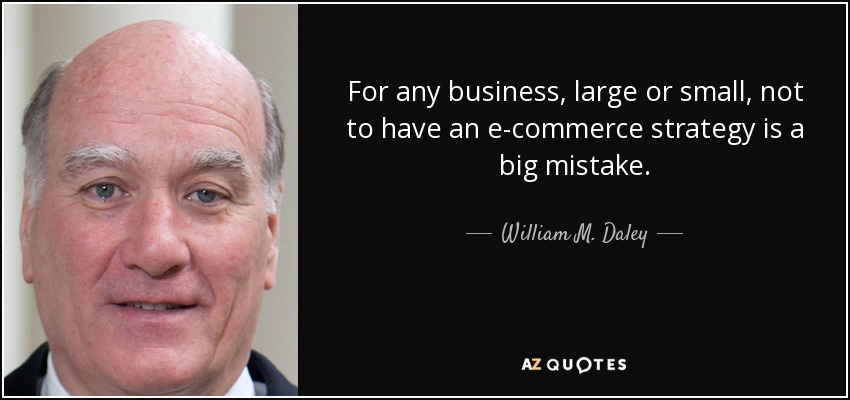 For any business, large or small, not to have an e-commerce strategy is a big mistake. - William M. Daley
