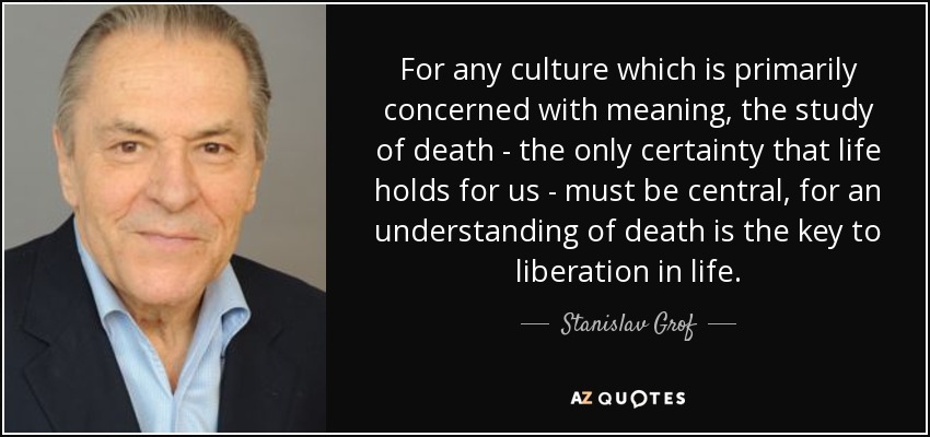 For any culture which is primarily concerned with meaning, the study of death - the only certainty that life holds for us - must be central, for an understanding of death is the key to liberation in life. - Stanislav Grof