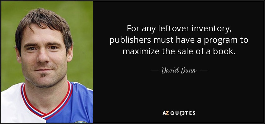 For any leftover inventory, publishers must have a program to maximize the sale of a book. - David Dunn