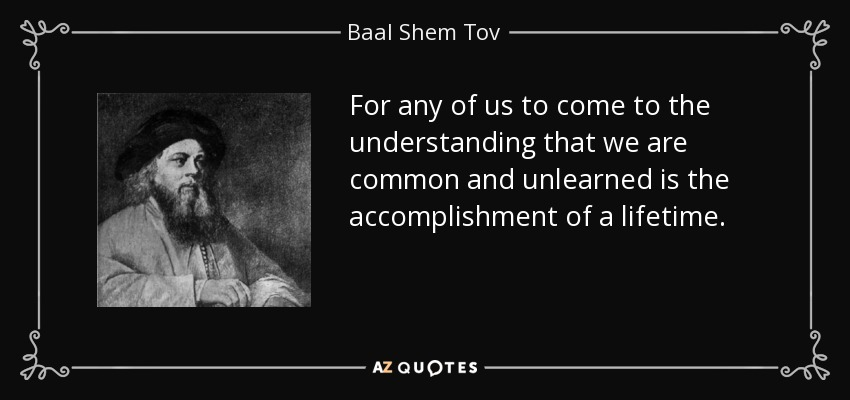 For any of us to come to the understanding that we are common and unlearned is the accomplishment of a lifetime. - Baal Shem Tov