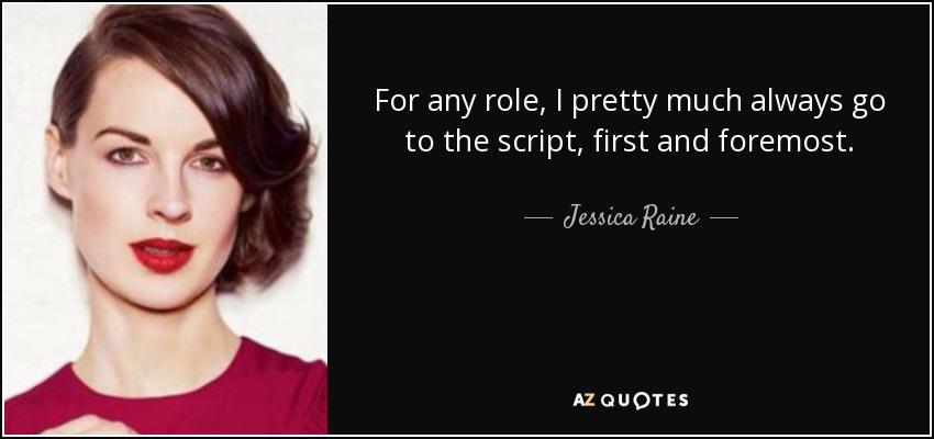For any role, I pretty much always go to the script, first and foremost. - Jessica Raine