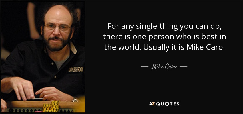 For any single thing you can do, there is one person who is best in the world. Usually it is Mike Caro. - Mike Caro