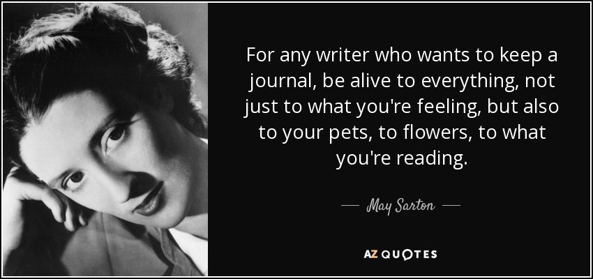 For any writer who wants to keep a journal, be alive to everything, not just to what you're feeling, but also to your pets, to flowers, to what you're reading. - May Sarton