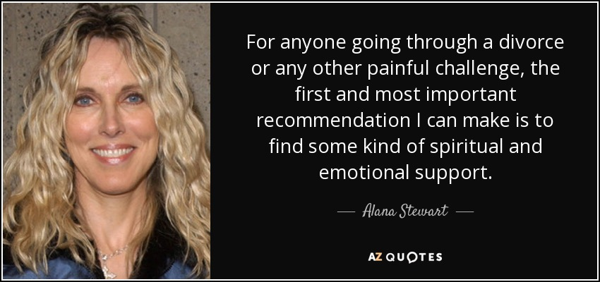 alana stewart quote for anyone going through a divorce or