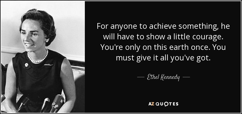 For anyone to achieve something, he will have to show a little courage. You're only on this earth once. You must give it all you've got. - Ethel Kennedy