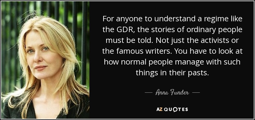 For anyone to understand a regime like the GDR, the stories of ordinary people must be told. Not just the activists or the famous writers. You have to look at how normal people manage with such things in their pasts. - Anna Funder