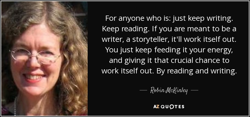 For anyone who is: just keep writing. Keep reading. If you are meant to be a writer, a storyteller, it'll work itself out. You just keep feeding it your energy, and giving it that crucial chance to work itself out. By reading and writing. - Robin McKinley