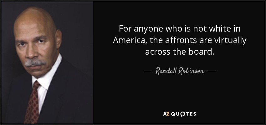 For anyone who is not white in America, the affronts are virtually across the board. - Randall Robinson
