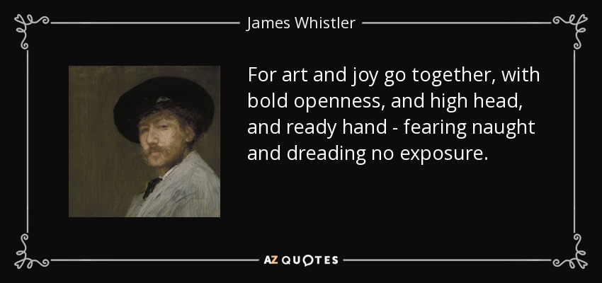 For art and joy go together, with bold openness, and high head, and ready hand - fearing naught and dreading no exposure. - James Whistler