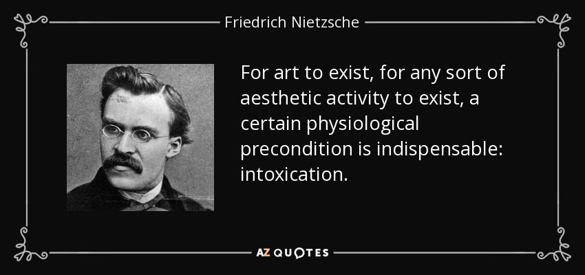 For art to exist, for any sort of aesthetic activity to exist, a certain physiological precondition is indispensable: intoxication. - Friedrich Nietzsche