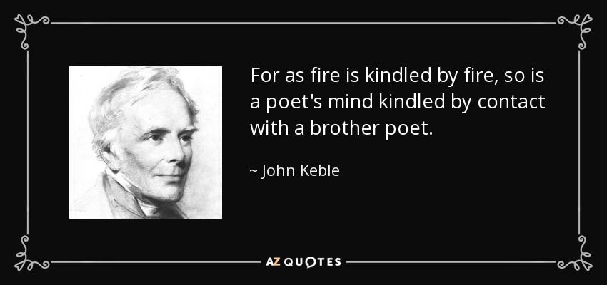 For as fire is kindled by fire, so is a poet's mind kindled by contact with a brother poet. - John Keble