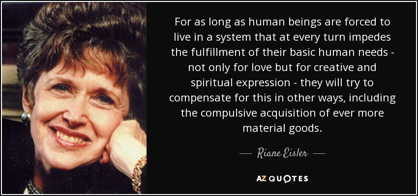 For as long as human beings are forced to live in a system that at every turn impedes the fulfillment of their basic human needs - not only for love but for creative and spiritual expression - they will try to compensate for this in other ways, including the compulsive acquisition of ever more material goods. - Riane Eisler