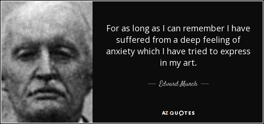 For as long as I can remember I have suffered from a deep feeling of anxiety which I have tried to express in my art. - Edvard Munch