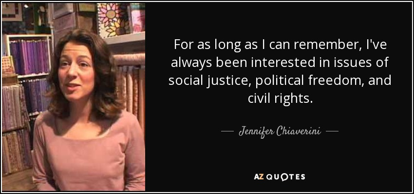 For as long as I can remember, I've always been interested in issues of social justice, political freedom, and civil rights. - Jennifer Chiaverini