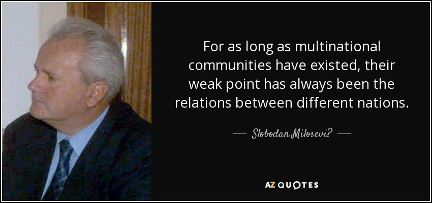 For as long as multinational communities have existed, their weak point has always been the relations between different nations. - Slobodan Milosević
