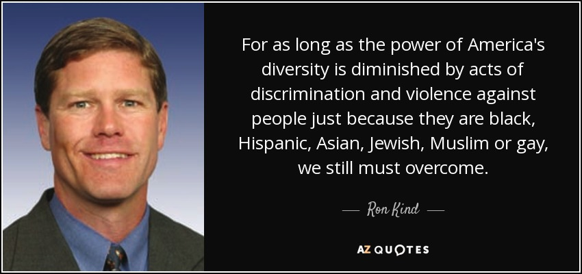 For as long as the power of America's diversity is diminished by acts of discrimination and violence against people just because they are black, Hispanic, Asian, Jewish, Muslim or gay, we still must overcome. - Ron Kind