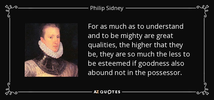 For as much as to understand and to be mighty are great qualities, the higher that they be, they are so much the less to be esteemed if goodness also abound not in the possessor. - Philip Sidney