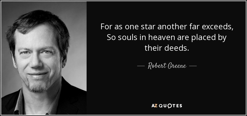For as one star another far exceeds, So souls in heaven are placed by their deeds. - Robert Greene