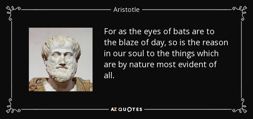 For as the eyes of bats are to the blaze of day, so is the reason in our soul to the things which are by nature most evident of all. - Aristotle