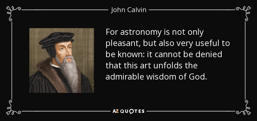 For astronomy is not only pleasant, but also very useful to be known: it cannot be denied that this art unfolds the admirable wisdom of God. - John Calvin
