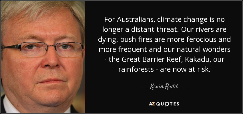 For Australians, climate change is no longer a distant threat. Our rivers are dying, bush fires are more ferocious and more frequent and our natural wonders - the Great Barrier Reef, Kakadu, our rainforests - are now at risk. - Kevin Rudd