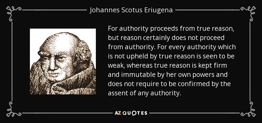 For authority proceeds from true reason, but reason certainly does not proceed from authority. For every authority which is not upheld by true reason is seen to be weak, whereas true reason is kept firm and immutable by her own powers and does not require to be confirmed by the assent of any authority. - Johannes Scotus Eriugena