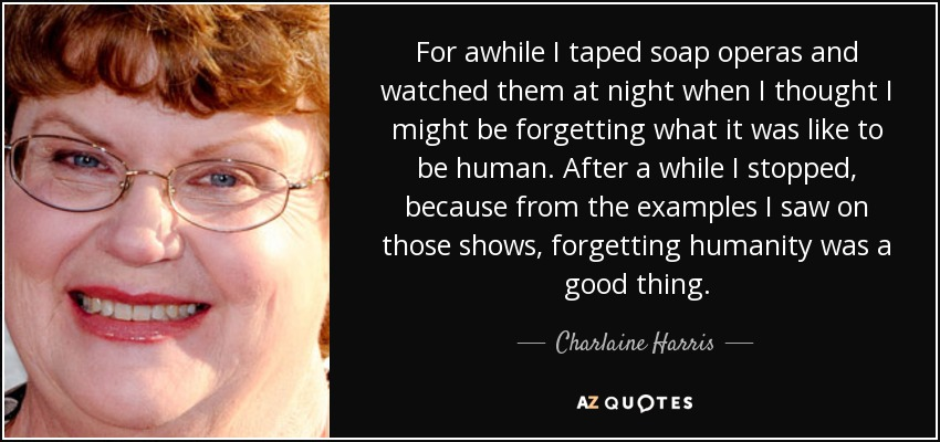 For awhile I taped soap operas and watched them at night when I thought I might be forgetting what it was like to be human. After a while I stopped, because from the examples I saw on those shows, forgetting humanity was a good thing. - Charlaine Harris