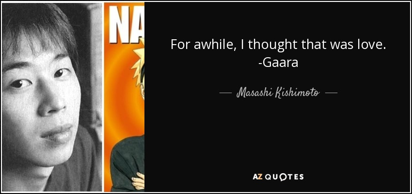 For awhile, I thought that was love. -Gaara - Masashi Kishimoto