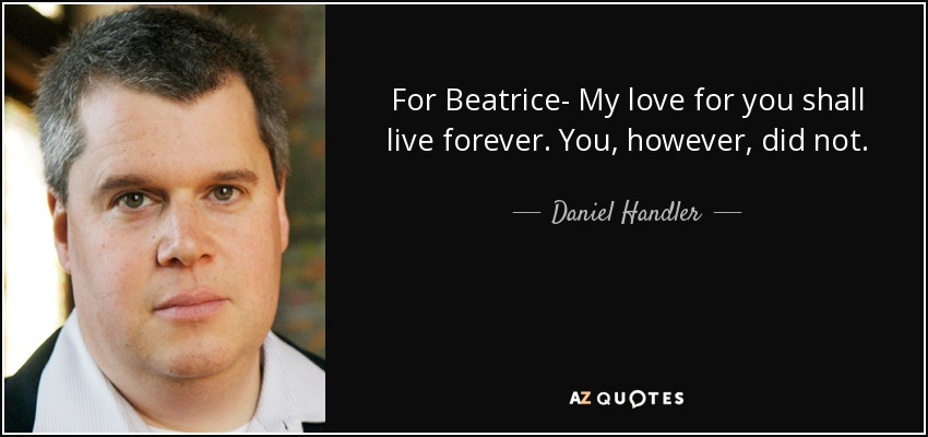 For Beatrice--My love for you shall live forever. You, however, did not. - Daniel Handler
