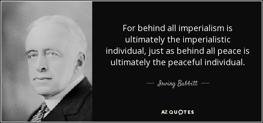 For behind all imperialism is ultimately the imperialistic individual, just as behind all peace is ultimately the peaceful individual. - Irving Babbitt