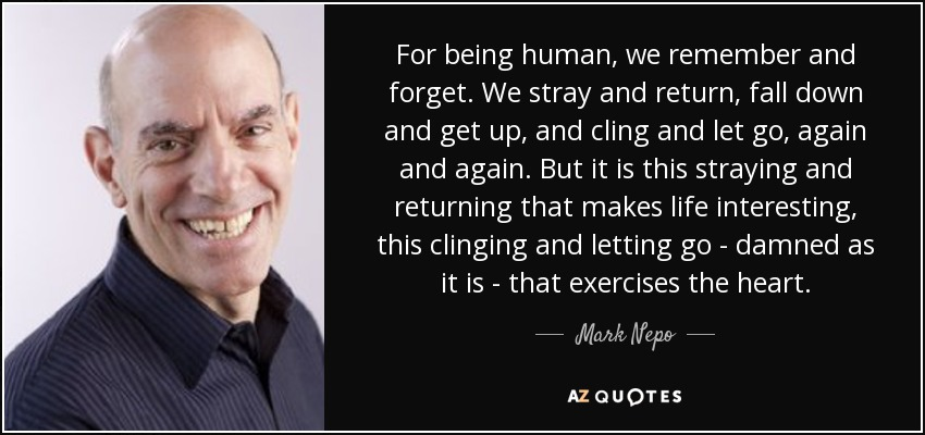For being human, we remember and forget. We stray and return, fall down and get up, and cling and let go, again and again. But it is this straying and returning that makes life interesting, this clinging and letting go - damned as it is - that exercises the heart. - Mark Nepo