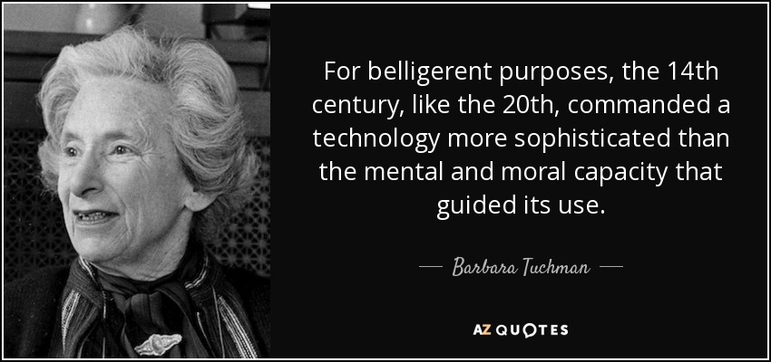 For belligerent purposes, the 14th century, like the 20th, commanded a technology more sophisticated than the mental and moral capacity that guided its use. - Barbara Tuchman