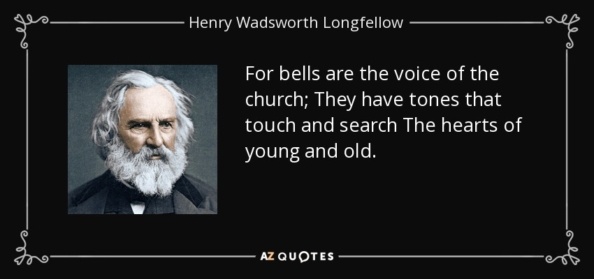 For bells are the voice of the church; They have tones that touch and search The hearts of young and old. - Henry Wadsworth Longfellow