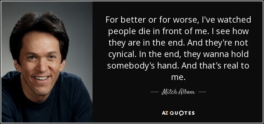 For better or for worse, I've watched people die in front of me. I see how they are in the end. And they're not cynical. In the end, they wanna hold somebody's hand. And that's real to me. - Mitch Albom