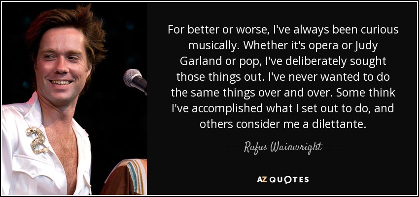 For better or worse, I've always been curious musically. Whether it's opera or Judy Garland or pop, I've deliberately sought those things out. I've never wanted to do the same things over and over. Some think I've accomplished what I set out to do, and others consider me a dilettante. - Rufus Wainwright
